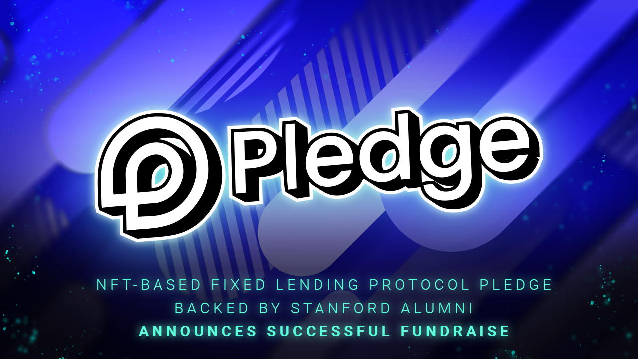 NFT-based Fixed Lending Protocol Pledge Backed by Stanford Alumni Announces Successful Fundraise